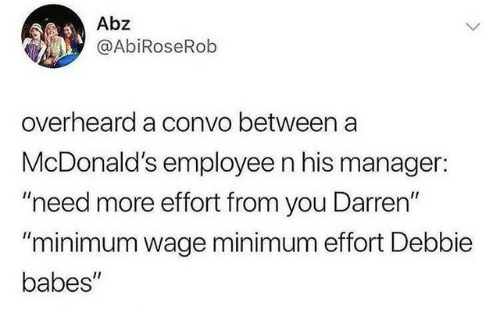 """McDonalds, Babes, and Minimum Wage: Abz  @AbiRoseRob  overheard a convo between a  McDonald's employee n his manager:  """"need more effort from you Darren""""  """"minimum wage minimum effort Debbie  babes"""""""