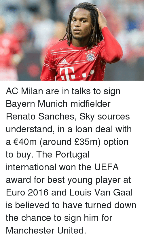 Memes, Euro, and Manchester United: AC Milan are in talks to sign Bayern Munich midfielder Renato Sanches, Sky sources understand, in a loan deal with a €40m (around £35m) option to buy. The Portugal international won the UEFA award for best young player at Euro 2016 and Louis Van Gaal is believed to have turned down the chance to sign him for Manchester United.