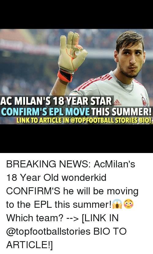 Memes, Breaking News, and 18year: AC MILAN'S 18YEAR STAR  CONFIRM'S EPL MOVE THIS SUMMER!  LINK TO AR  ALLSTORIESBIO! BREAKING NEWS: AcMilan's 18 Year Old wonderkid CONFIRM'S he will be moving to the EPL this summer!😱😳 Which team? --> [LINK IN @topfootballstories BIO TO ARTICLE!]