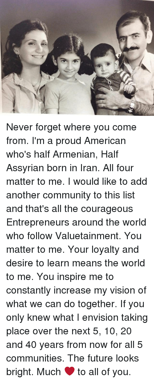 Community, Future, and Memes: ac Never forget where you come from. I'm a proud American who's half Armenian, Half Assyrian born in Iran. All four matter to me. I would like to add another community to this list and that's all the courageous Entrepreneurs around the world who follow Valuetainment. You matter to me. Your loyalty and desire to learn means the world to me. You inspire me to constantly increase my vision of what we can do together. If you only knew what I envision taking place over the next 5, 10, 20 and 40 years from now for all 5 communities. The future looks bright. Much ❤️ to all of you.