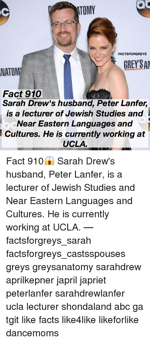 Abc, Facts, and Memes: ac  TOMY  FACTSFORGREYS  GREYSA  NATOM  Fact 910  Sarah Drew's husband, Peter Lanfer,  is a lecturer of Jewish Studies and  Near Eastern Languages and  Cultures. He is currently working at  UCLA Fact 910😱 Sarah Drew's husband, Peter Lanfer, is a lecturer of Jewish Studies and Near Eastern Languages and Cultures. He is currently working at UCLA. — factsforgreys_sarah factsforgreys_castsspouses greys greysanatomy sarahdrew aprilkepner japril japriet peterlanfer sarahdrewlanfer ucla lecturer shondaland abc ga tgit like facts like4like likeforlike dancemoms