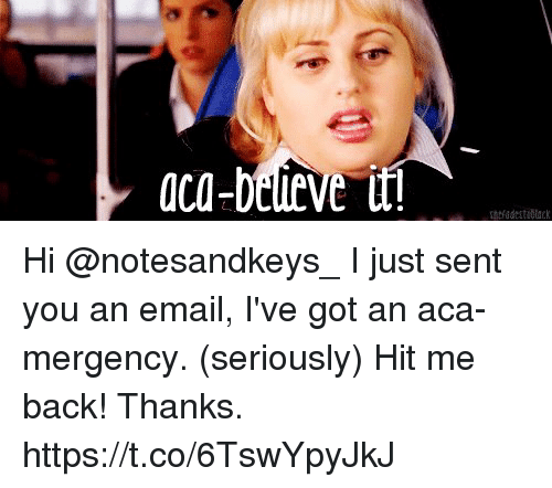 Memes, Email, and Back: aca-beleve Hi @notesandkeys_ I just sent you an email, I've got an aca-mergency. (seriously) Hit me back! Thanks. https://t.co/6TswYpyJkJ