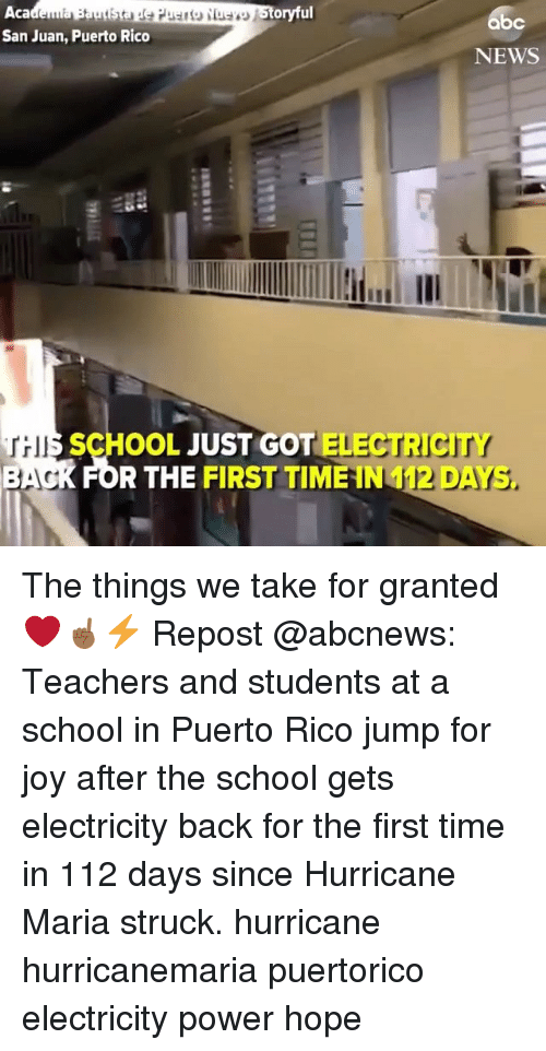 Memes, News, and School: Aca  San Juan, Puerto Rico  oryful  bc  NEWS  HII  SCHOOL JUST GOT ELECTRICITY  R THE FIRST TIME IN 412 DAYS The things we take for granted ❤️☝🏾⚡️ Repost @abcnews: Teachers and students at a school in Puerto Rico jump for joy after the school gets electricity back for the first time in 112 days since Hurricane Maria struck. hurricane hurricanemaria puertorico electricity power hope