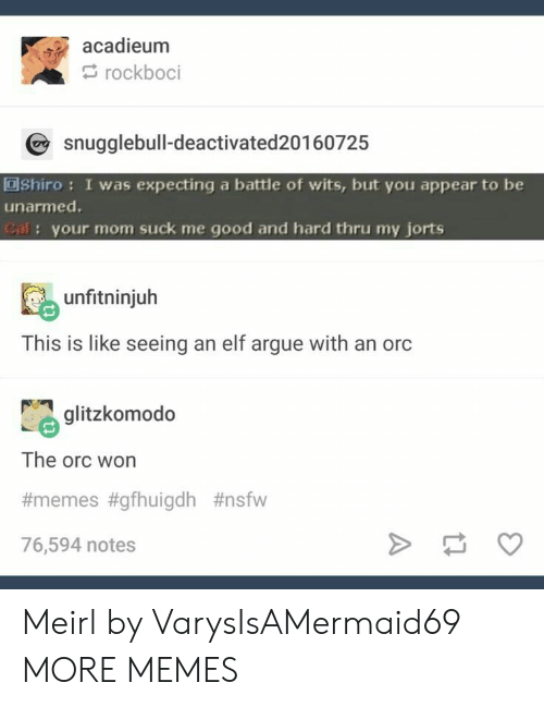 Arguing, Dank, and Elf: acadieum  rockboci  snugglebull-deactivated 20160725  OShiro: I was expecting a battle of wits, but you appear to be  unarmed.  Cal: your mom suck me good and hard thru my jorts  unfitninjuh  This is like seeing an elf argue with an orc  glitzkomodo  The orc won  #memes #gfhuigdh #nsfw  76,594 notes Meirl by VarysIsAMermaid69 MORE MEMES