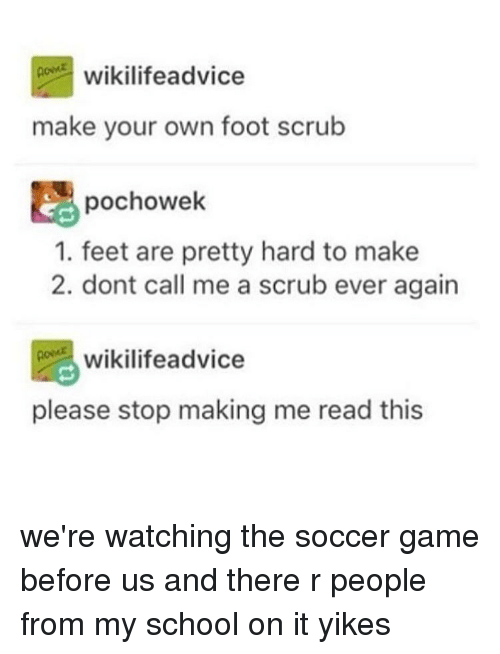 Advice, Memes, and School: ACC wikilife advice  make your own foot scrub  pochowek  1. feet are pretty hard to make  2. dont call me a scrub ever again  wikilifeadvice  please stop making me read this we're watching the soccer game before us and there r people from my school on it yikes