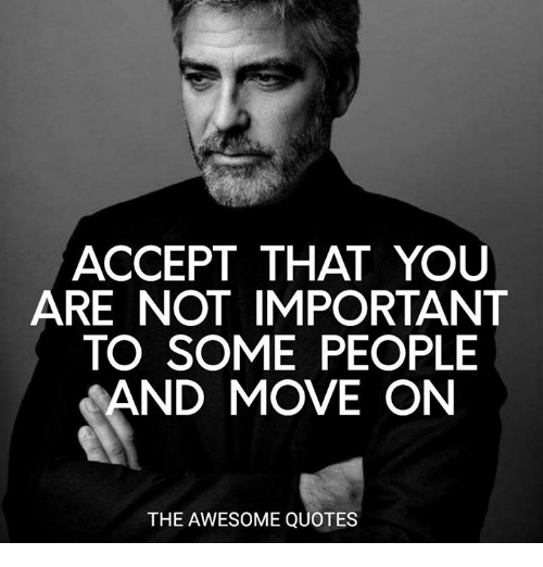 Accept That You Are Not Important To Some People And Move On The