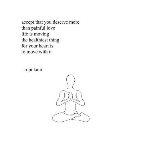 Life, Love, and Heart: accept that you deserve more  than painful love  life is moving  the healthiest thing  for your heart is  to move with it  - rupi kaur