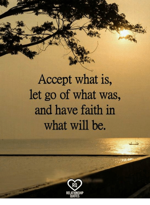 Memes, Quotes, and What Is: Accept what is  let go of what was,  and have faith in  what will be.  RO  RELATIONSHIP  QUOTES