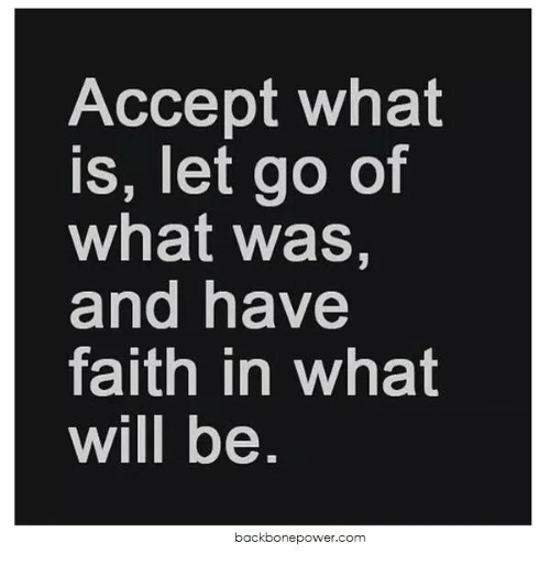 What Is, Faith, and Com: Accept what  is, let go of  what was,  and have  faith in what  will be  backbonepower.com