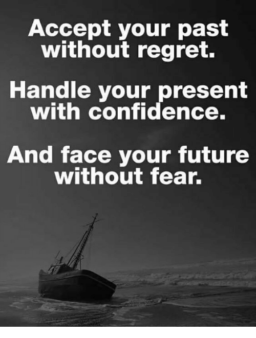 Confidence, Future, and Memes: Accept your past  without regret.  Handle your present  with confidence.  And face your future  without fear.