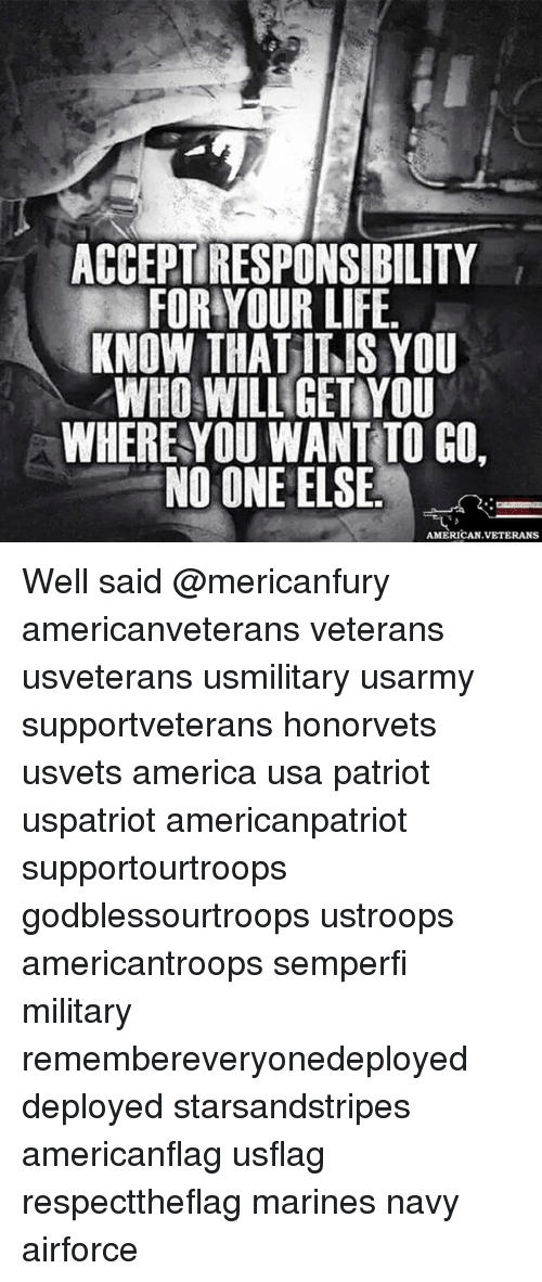 America, Life, and Memes: ACCEPTIRESPONSIBILITY  FOR YOUR LIFE.  KNOW THATITIS YOU  WHO WILL GETAYOU  WHERE YOU WANT TO GO  NO ONE ELSE  AMERICAN VETERANS Well said @mericanfury americanveterans veterans usveterans usmilitary usarmy supportveterans honorvets usvets america usa patriot uspatriot americanpatriot supportourtroops godblessourtroops ustroops americantroops semperfi military remembereveryonedeployed deployed starsandstripes americanflag usflag respecttheflag marines navy airforce