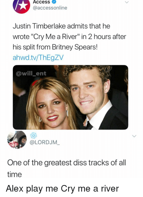 "Britney Spears, Diss, and Justin TImberlake: Access  @accessonline  Justin Timberlake admits that he  wrote ""Cry Me a River"" in 2 hours after  his split from Britney Spears!  ahwd.tv/ThEgZV  @will ent  @LORDJM  One of the greatest diss tracks of all  time Alex play me Cry me a river"