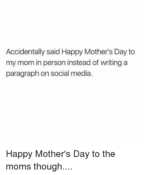 Memes, Moms, and Mother's Day: Accidentally said Happy Mother's Day to  my mom in person instead of writing a  paragraph on social media. Happy Mother's Day to the moms though....