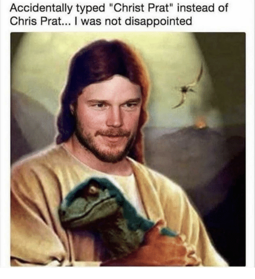 """Disappointed, Chris Prat, and Prat: Accidentally typed """"Christ Prat"""" instead of  Chris Prat... I was not disappointed"""