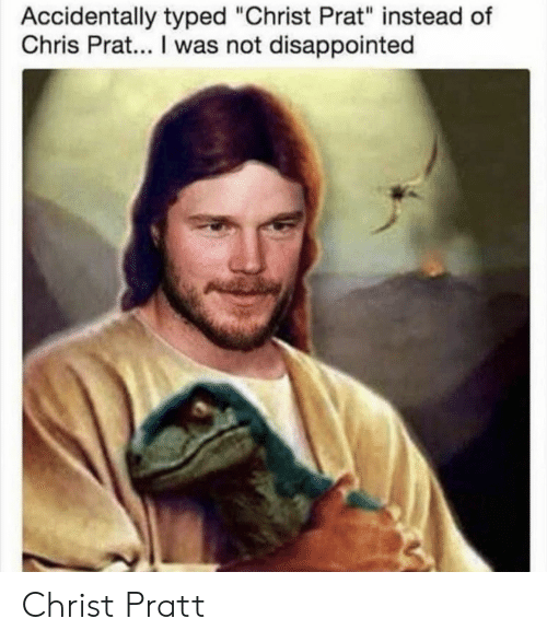 "Disappointed, Chris Prat, and Prat: Accidentally typed ""Christ Prat"" instead of  Chris Prat... I was not disappointed Christ Pratt"