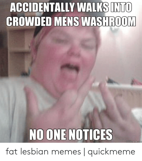 Memes, Lesbian, and Fat: ACCIDENTALLY WALKS INTO  ROOM  CROWDED MENS WASH  NO ONE NOTICES  quickmeme fat lesbian memes | quickmeme
