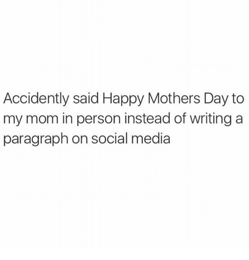Mother's Day, Social Media, and Happy: Accidently said Happy Mothers Day to  my mom in person instead of writing a  paragraph on social media