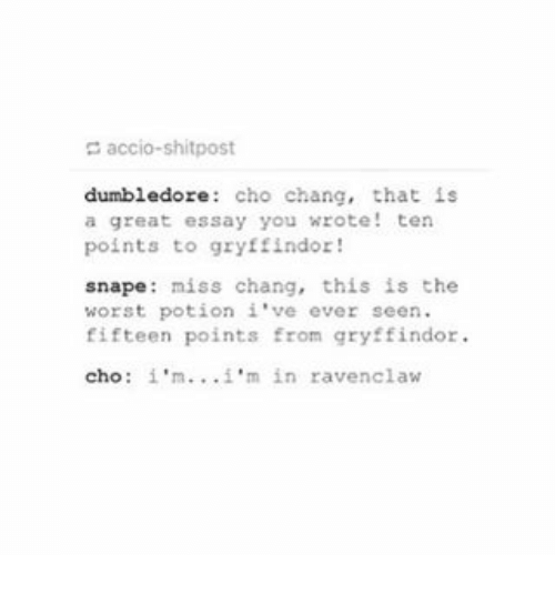 Dumbledore, Gryffindor, and The Worst: accio-shitpost  dumbledore: cho chang, that is  a great essay you wrote! ten  points to gryffindor  snape: miss chang, this is the  worst potion i've ever seen  fifteen points from gryffindor  cho: i'm'm in ravenclaw