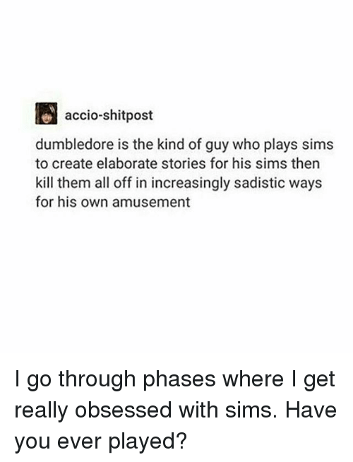 Dumbledore, Memes, and Sims: accio. shitpost  dumbledore is the kind of guy who plays sims  to create elaborate stories for his sims then  kill them all off in increasingly sadistic ways  for his own amusement I go through phases where I get really obsessed with sims. Have you ever played?