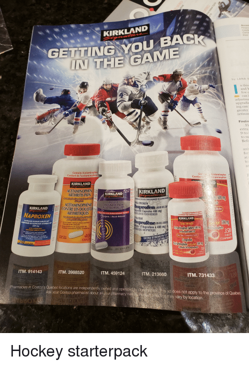 Costco, Hockey, and Starter Packs: Accor  Financ  GETTING YU BACK  IN THE GAMIE  their  IWRKIRKLAND  by LANA S  this  can  adjustme  ing can  greater  retirem  Findin  ex  Befo  for  ON  Contains  Acetam  nt de l'acétaminophèn  Contion  taminophène  KIRKLAND  ACETAMINOPHEN  KIRKLAND  KIRKLAND  ARTHRITIS PAIN  ACETAMINOPHENE  ARTHRITİQUES  50Um  OULAGEMENT DE LA MIGRAINE  MUSCLE  AND BACK PAIN  PLATINUM RELIE  RA STRENGTH  KIRKLAND  CONTRELES DOULEU  uprofen LIQUID GELCA  iciles  n Capsules 400 mg  buproten and Nethocarbamol Tables  gesic Muscle Relaxa  RELIEVER/FEVER REDUCER  NAPROXEN  Contient de l'ac  FORT  KIRKLAND  NAPROXEN SODIUM TABLETS USP  profene EN GEL LIOU  d'ibprofène à 400 mg  QUE/ANTIPYRETIQUE  Extra Strength  Up to 8 hours relicf of mild to moderate  muscular aches and pains  Jusgu 8 heures de  douleurs musculaires  E NAPROXEN SODIQUE US  220 mg  350  for rellet of joint and orthritis  ackoche and muscle  40  CAPLETS  EXTRA STRENGTH CA  CAPSULES EXTRA FO  Easy Tabs/Comprimés biles  douleurs maux de dos  COMPRIM  extra fort 500  ITM. 914143  ITM. 3988520  ITM. 459124  ,  ITM. 213660  ITM. 731433  Pharmacies in Costco's Quebec locations are independently owned and operatedlo  y p  Ask your Costco pharmacist about all your pharmacy need P  st  shis ad does not apply to the province of Quebec  toomay vary by location