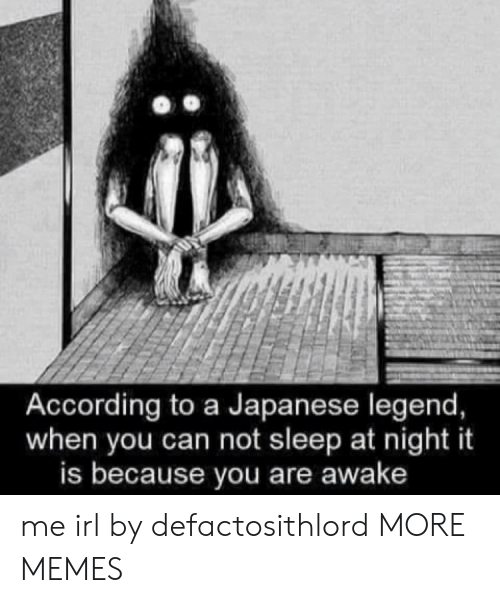 Dank, Memes, and Target: According to a Japanese legend,  when you can not sleep at night it  is because you are awake me irl by defactosithlord MORE MEMES