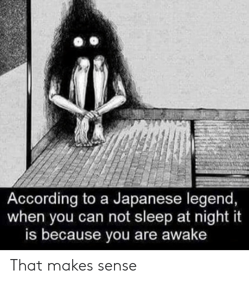 Japanese, Sleep, and According: According to a Japanese legend,  when you can not sleep at night it  is because you are awake That makes sense