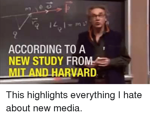 Harvard, Dank Memes, and According: ACCORDING TO A  NEW STUDY FROM e  MIT AND HARVARD. This highlights everything I hate about new media.