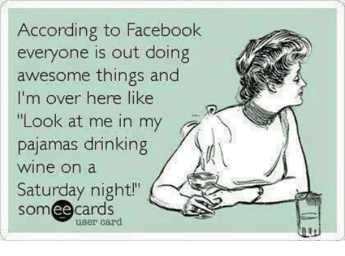 """Dank, Facebook, and Wine: According to Facebook  everyone is out doing  awesome things and  I'm over here like  """"Look at me in my  pajamas arinking  wine on a  Saturday night"""" (  somee cards  user card"""