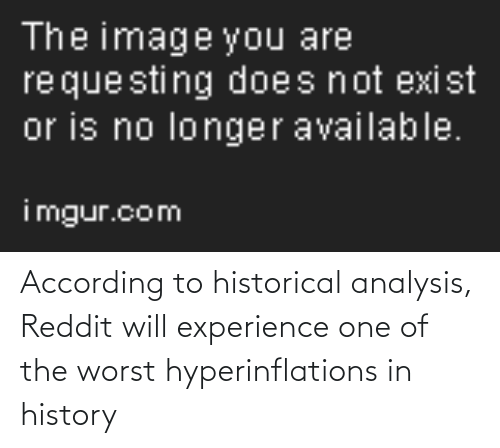 Reddit, The Worst, and History: According to historical analysis, Reddit will experience one of the worst hyperinflations in history