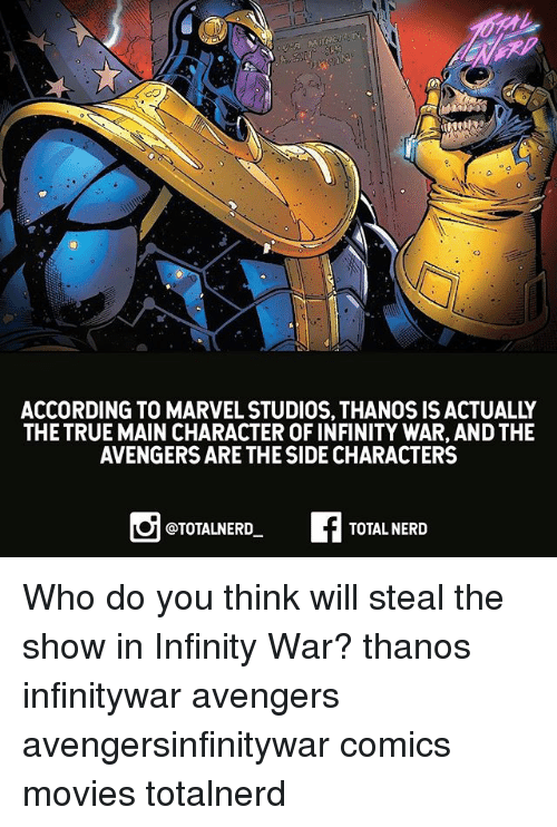 Memes, Movies, and Nerd: ACCORDING TO MARVEL STUDIOS, THANOS IS ACTUALLY  THE TRUE MAIN CHARACTER OF INFINITY WAR, AND THE  AVENGERS ARE THE SIDE CHARACTERS  @TOTALNERD  TOTAL NERD Who do you think will steal the show in Infinity War? thanos infinitywar avengers avengersinfinitywar comics movies totalnerd