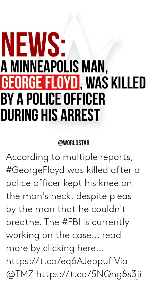 Fbi, Police, and According: According to multiple reports, #GeorgeFloyd was killed after a police officer kept his knee on the man's neck, despite pleas by the man that he couldn't breathe. The #FBI is currently working on the case... read more by clicking here... https://t.co/eq6AJeppuf Via @TMZ https://t.co/5NQng8s3ji