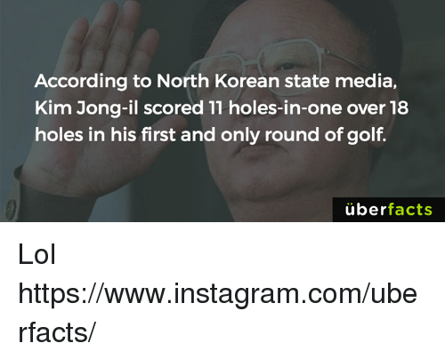 Facts, Instagram, and Kim Jong-Il: According to North Korean state media,  Kim Jong-il scored 11 holes-in-one over 18  holes in his first and only round of golf  uber  facts Lol https://www.instagram.com/uberfacts/