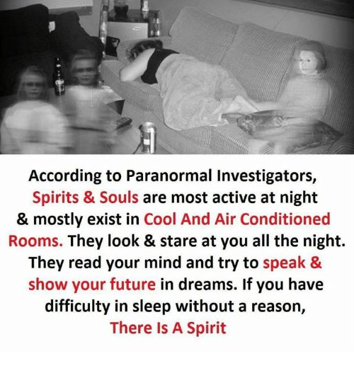 Future, Memes, and Cool: According to Paranormal Investigators,  Spirits & Souls are most active at night  & mostly exist in Cool And Air Conditioned  Rooms. They look & stare at you all the night.  They read your mind and try to speak &  show your future in dreams. If you have  difficulty in sleep without a reason,  There Is A Spirit