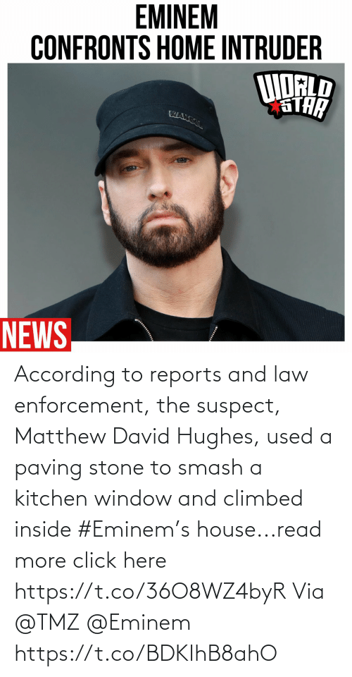 Click, Eminem, and Smashing: According to reports and law enforcement, the suspect,  Matthew David Hughes, used a paving stone to smash a kitchen window and climbed inside #Eminem's house...read more click here https://t.co/36O8WZ4byR Via @TMZ @Eminem https://t.co/BDKIhB8ahO