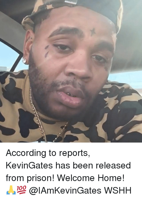 Memes, Wshh, and Prison: According to reports, KevinGates has been released from prison! Welcome Home! 🙏💯 @IAmKevinGates WSHH