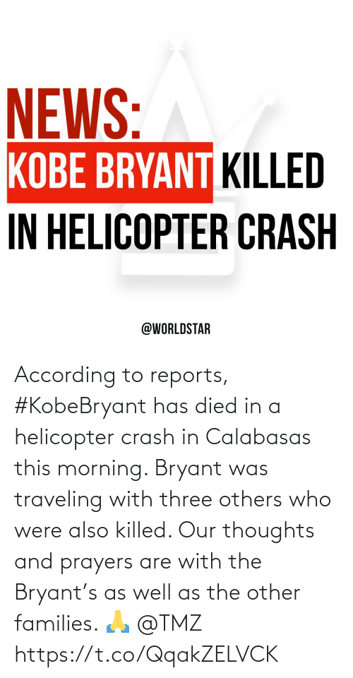 According, Tmz, and Crash: According to reports, #KobeBryant has died in a helicopter crash in Calabasas this morning. Bryant was traveling with three others who were also killed. Our thoughts and prayers are with the Bryant's as well as the other families. 🙏 @TMZ https://t.co/QqakZELVCK