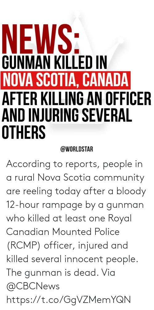 Community, Police, and Nova: According to reports, people in a rural Nova Scotia community are reeling today after a bloody 12-hour rampage by a gunman who killed at least one Royal Canadian Mounted Police (RCMP) officer, injured and killed several innocent people.  The gunman is dead.  Via @CBCNews https://t.co/GgVZMemYQN