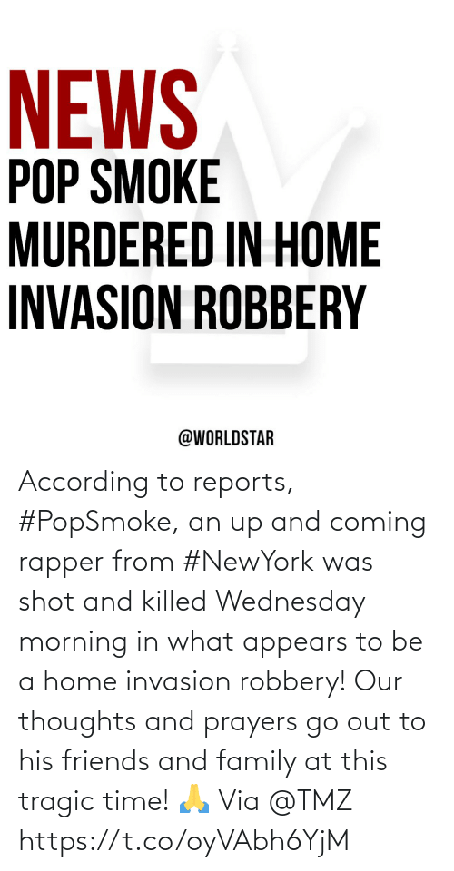 Family, Friends, and Home: According to reports, #PopSmoke, an up and coming rapper from #NewYork was shot and killed Wednesday morning in what appears to be a home invasion robbery!  Our thoughts and prayers go out to his friends and family at this tragic time! 🙏 Via @TMZ https://t.co/oyVAbh6YjM