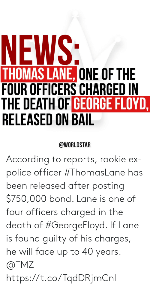 Police, Death, and According: According to reports, rookie ex-police officer #ThomasLane has been released after posting $750,000 bond. Lane is one of four officers charged in the death of #GeorgeFloyd. If Lane is found guilty of his charges, he will face up to 40 years. @TMZ https://t.co/TqdDRjmCnl