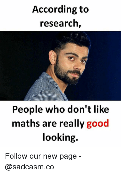 Memes, Good, and According: According to  research  People who don't like  maths are really good  looking. Follow our new page - @sadcasm.co