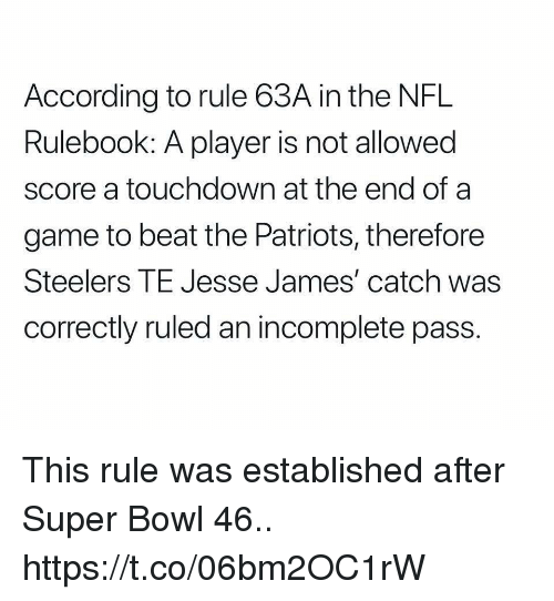 Football, Nfl, and Patriotic: According to rule 63A in the NFL  Rulebook: A player is not allowed  score a touchdown at the end of a  game to beat the Patriots, therefore  Steelers TE Jesse James' catch was  correctly ruled an incomplete pass. This rule was established after Super Bowl 46.. https://t.co/06bm2OC1rW