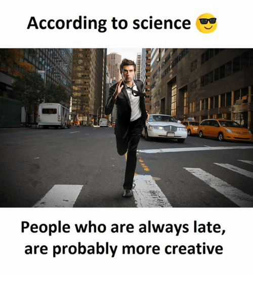 Science, According, and Who: According to science  People who are always late,  are probably more creative