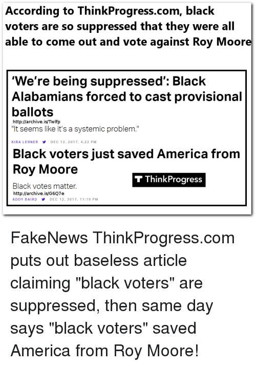 """America, Black, and Http: According to ThinkProgress.com, black  voters are so suppressed that they were all  able to come out and vote against Roy Moor  'We're being suppressed': Black  Alabamians forced to cast provisional  ballots  """"It seems like it's a systemic problem.""""  http://archive. is/Twlfp  KIRA LERNERY DEC 12, 2017, 4:22 PM  Black voters just saved America from  Roy Moore  Black votes matter.  T ThinkProgress  http://archive.is/G6Q7e  ADDY BAIRD DEC 12, 2017, 11:19 PM"""