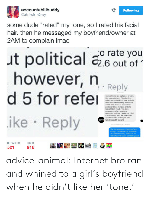 """Advice, Dude, and Girls: accountabilibuddy  @uh huh_hOney  Following  some dude """"rated"""" my tone, so l rated his facial  hair. then he messaged my boyfriend/owner at  2AM to complain Imado  o rate you  ut political 26 out of  however, n  Reply  your ginttriend is a real piece of work  Stie ดas rude to my friend orire  asked her to check her tone, d sho  resorts to male bashing? Yeesh. ve  polte card than females, and she  obs childish insults first, then  accuses me  response. And then blocks me. I find  t all amusing. Wish her luck in  quest to mot be challenged. She  faled miserably tonight  of an emotional  ike Reply  She ebviously got a fise out of you  enough to message her boytrend  sho had absokutely nothing to do  RETWEETS  LIKES  521  918 advice-animal:  Internet bro ran and whined to a girl's boyfriend when he didn't like her 'tone.'"""