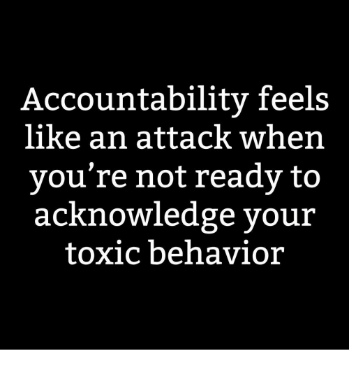 Dank Memes, Toxic, and Feels: Accountabilitv feels  like an attack when  vou're not ready to  acKnowledge your  toxic behavior