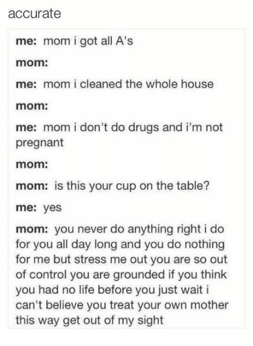 Drugs, Life, and Memes: accurate  me: mom i got all A's  mom:  me: mom i cleaned the whole house  mom:  me: mom i don't do drugs and i'm not  pregnant  mom:  mom: is this your cup on the table?  me: yes  mom: you never do anything right i do  for you all day long and you do nothing  for me but stress me out you are so out  of control you are grounded if you think  you had no life before you just wait i  can't believe you treat your own mother  this way get out of my sight