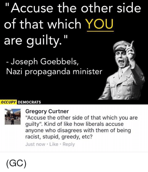 """Memes, Propaganda, and Racist: """"Accuse the other side  of that which YOU  are guilty.""""  Joseph Goebbels,  Nazi propaganda minister  OCCUPY  DEMOCRATS  Gregory Curtner  """"Accuse the other side of that which you are  guilty"""". Kind of like how liberals accuse  anyone who disagrees with them of being  racist, stupid, greedy, etc?  Just now Like Reply (GC)"""