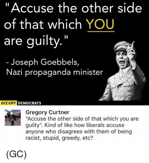 "Memes, Propaganda, and Racist: ""Accuse the other side  of that which YOU  are guilty.""  Joseph Goebbels,  Nazi propaganda minister  DEMOCRATS  Gregory Curtner  ""Accuse the other side of that which you are  guilty"". Kind of like how liberals accuse  anyone who disagrees with them of being  racist, stupid, greedy, etc? (GC)"