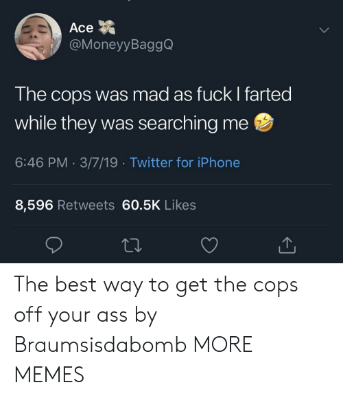 Ass, Dank, and Iphone: Ace  @MoneyyBaggQ  The cops was mad as fuck I farted  while they was searching me  6:46 PM 3/7/19 Twitter for iPhone  7  8,596 Retweets 60.5K Likes The best way to get the cops off your ass by Braumsisdabomb MORE MEMES