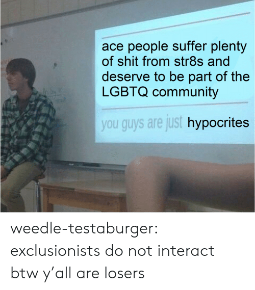 Community, Target, and Tumblr: ace people suffer plenty  of shit from str8s and  deserve to be part of the  LGBTQ community  you guys are just hypocrites weedle-testaburger:  exclusionists do not interact btw y'all are losers